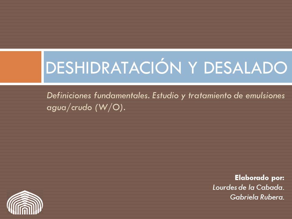 Definiciones fundamentales. Estudio y tratamiento de emulsiones agua/crudo (W/O). DESHIDRATACIÓN Y DESALADO Elaborado por: Lourdes de la Cabada. Gabri