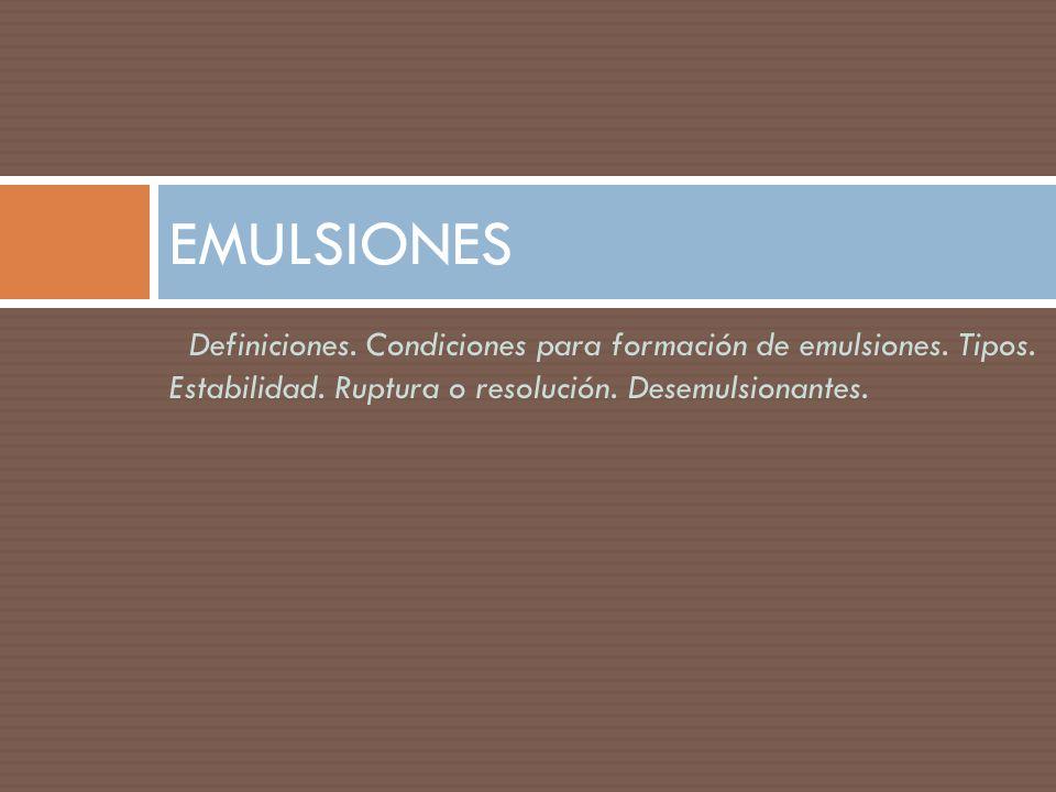 Definiciones. Condiciones para formación de emulsiones. Tipos. Estabilidad. Ruptura o resolución. Desemulsionantes. EMULSIONES