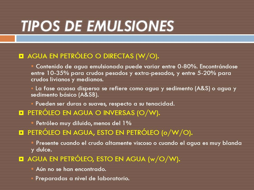 AGUA EN PETRÓLEO O DIRECTAS (W/O). Contenido de agua emulsionada puede variar entre 0-80%. Encontrándose entre 10-35% para crudos pesados y extra-pesa