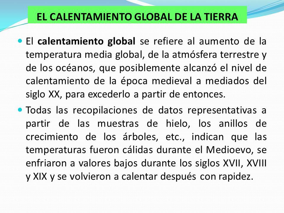 EL CALENTAMIENTO GLOBAL DE LA TIERRA El calentamiento global se refiere al aumento de la temperatura media global, de la atmósfera terrestre y de los océanos, que posiblemente alcanzó el nivel de calentamiento de la época medieval a mediados del siglo XX, para excederlo a partir de entonces.
