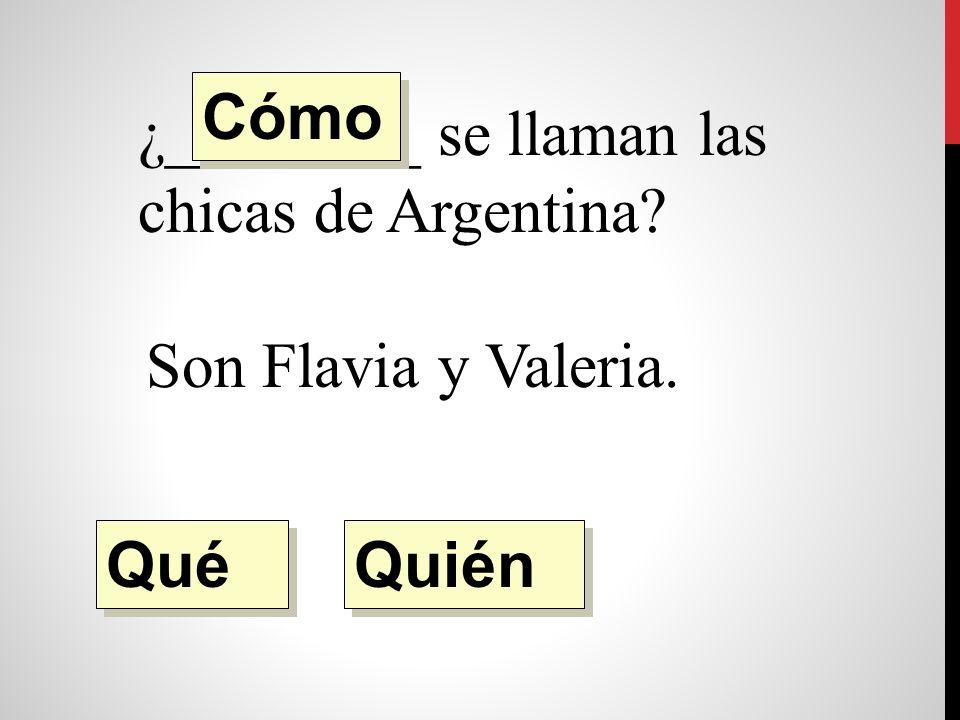 ¿________ se llaman las chicas de Argentina Son Flavia y Valeria. Quién Qué Cómo