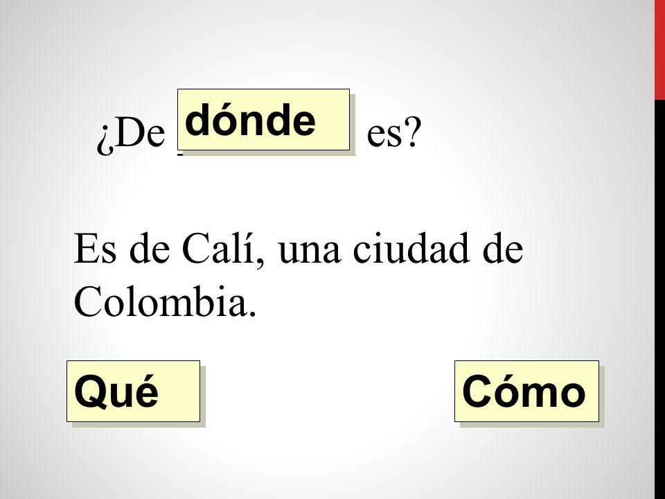 ¿De ________ es Es de Calí, una ciudad de Colombia. dónde Qué Cómo