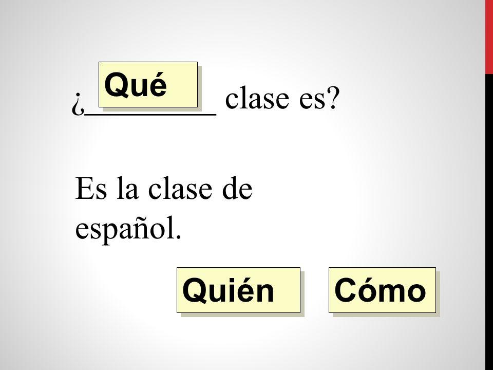¿________ clase es Es la clase de español. Quién Qué Cómo