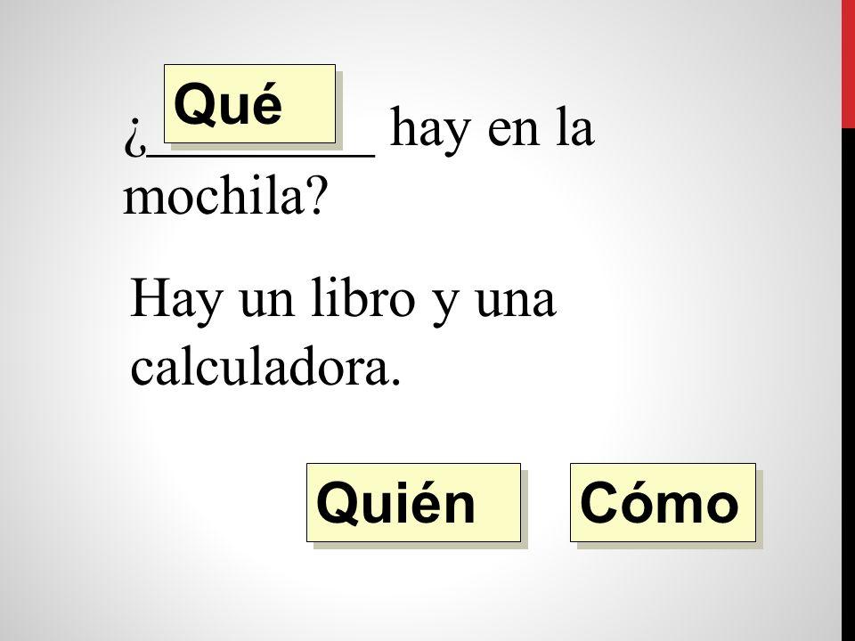 ¿________ hay en la mochila Hay un libro y una calculadora. Quién Qué Cómo