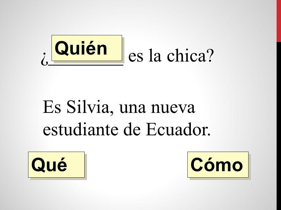 ¿________ es la chica Es Silvia, una nueva estudiante de Ecuador. Quién Qué Cómo