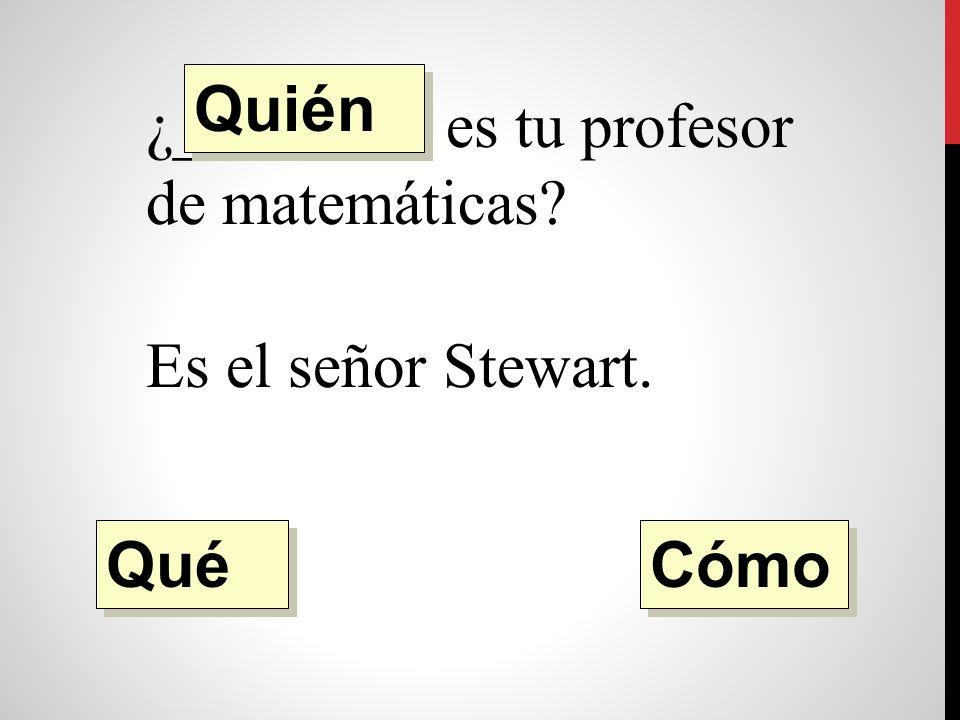 ¿________ es tu profesor de matemáticas Es el señor Stewart. Quién Qué Cómo