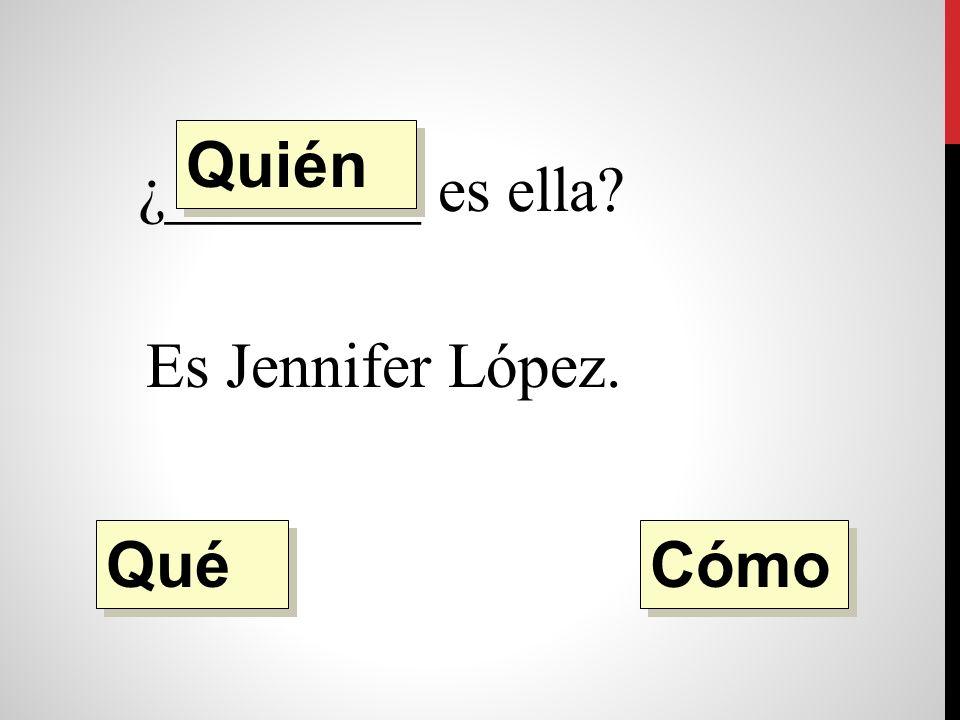 ¿________ es ella Es Jennifer López. Quién Qué Cómo