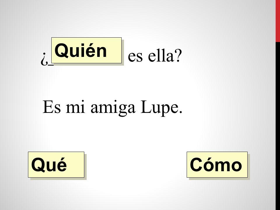¿________ es ella Es mi amiga Lupe Quién Qué Cómo