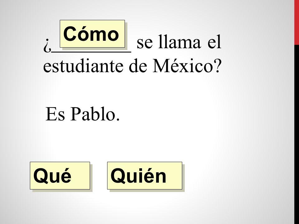 ¿________ se llama el estudiante de México Es Pablo. Quién Qué Cómo