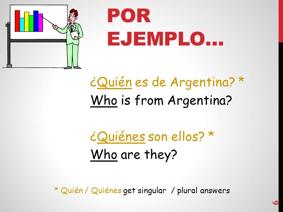 POR EJEMPLO… 6 ¿Quién es de Argentina.* Who is from Argentina.