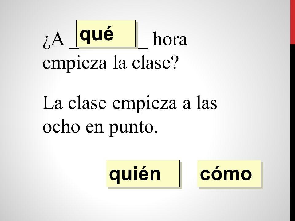 ¿A ________ hora empieza la clase La clase empieza a la ocho en punto. quién qué cómo