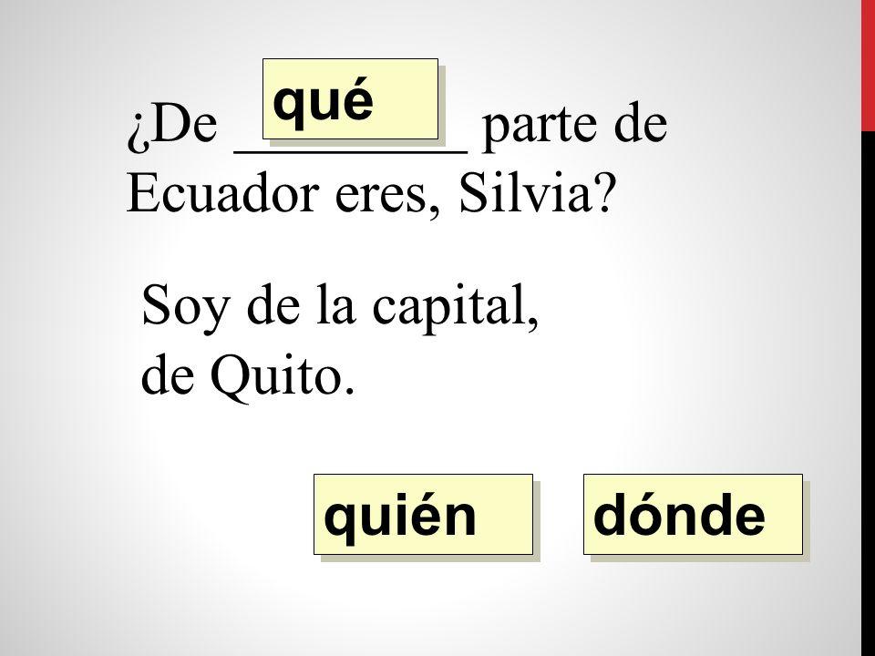 ¿De ________ parte de Ecuador eres, Silvia Soy de la capital, de Quito. quién qué dónde