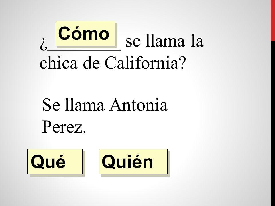 ¿________ se llama la chica de California Se llama Antonia Perez. Quién Qué Cómo