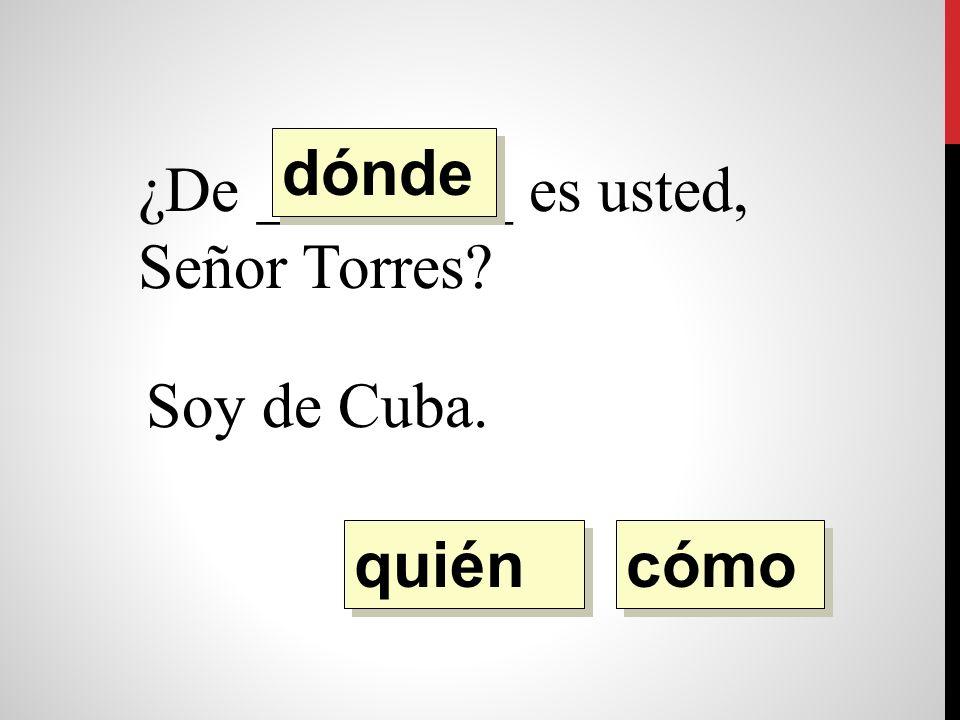 ¿De ________ es usted, Señor Torres Soy de Cuba. quién dónde cómo
