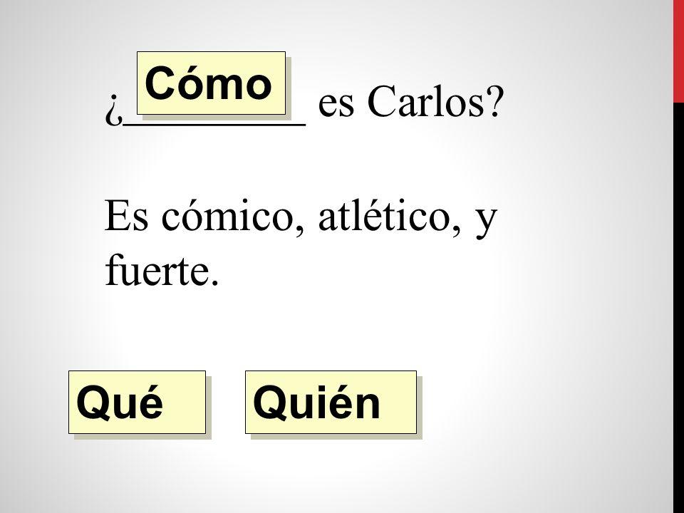 ¿________ es Carlos Es cómico, atlético, y fuerte. Quién Qué Cómo