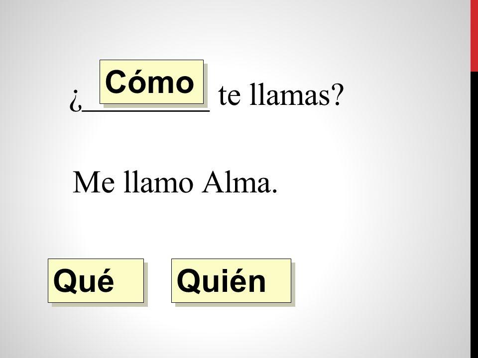 ¿________ te llamas Me llamo Alma. Quién Qué Cómo