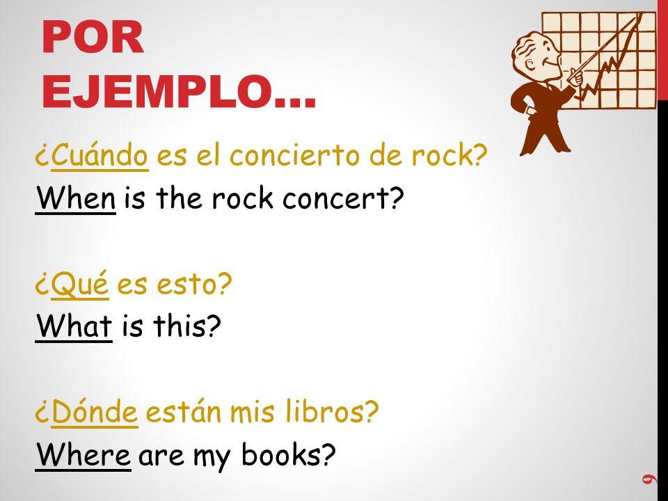 POR EJEMPLO… 9 ¿Cuándo es el concierto de rock.When is the rock concert.
