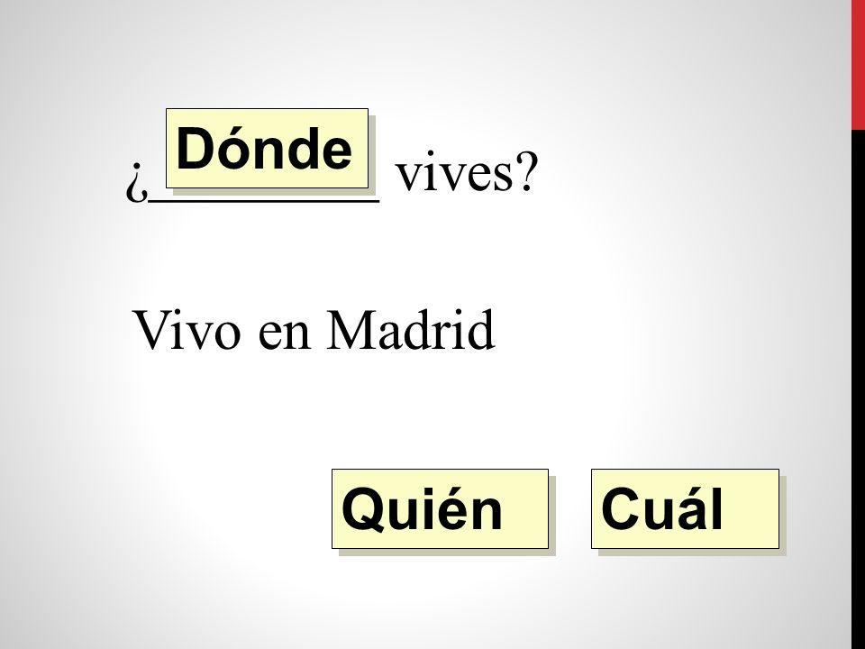 ¿________ vives Vivo en Madrid. Quién Dónde Cuál