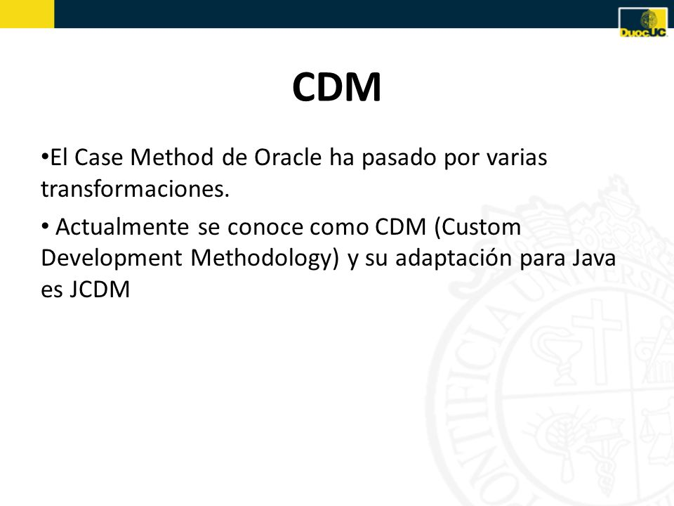 CDM El Case Method de Oracle ha pasado por varias transformaciones. Actualmente se conoce como CDM (Custom Development Methodology) y su adaptación pa