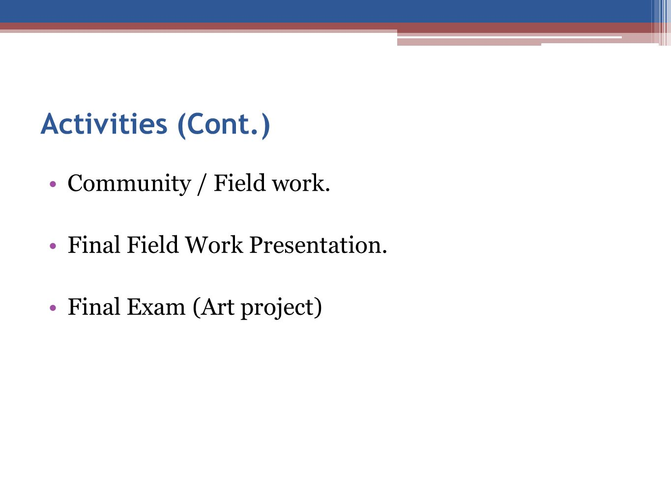 Activities (Cont.) Community / Field work. Final Field Work Presentation. Final Exam (Art project)