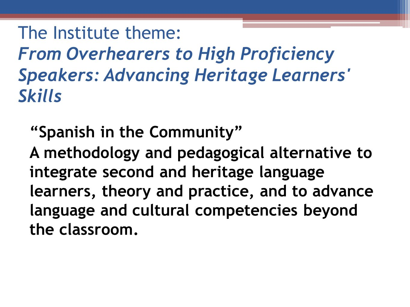 The Institute theme: From Overhearers to High Proficiency Speakers: Advancing Heritage Learners' Skills Spanish in the Community A methodology and ped