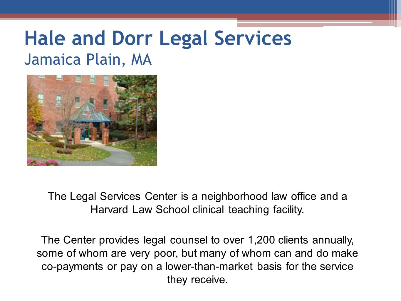Hale and Dorr Legal Services Jamaica Plain, MA The Legal Services Center is a neighborhood law office and a Harvard Law School clinical teaching facil