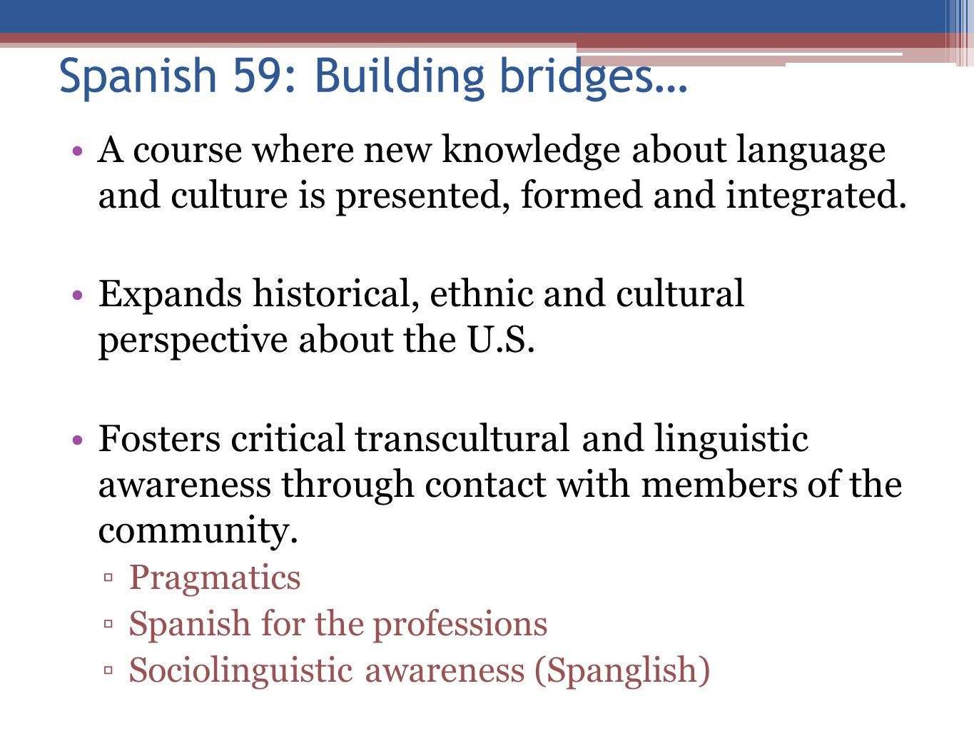 Spanish 59: Building bridges… A course where new knowledge about language and culture is presented, formed and integrated. Expands historical, ethnic