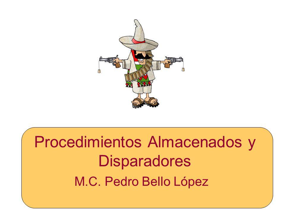 Procedimientos Almacenados y Disparadores M.C. Pedro Bello López