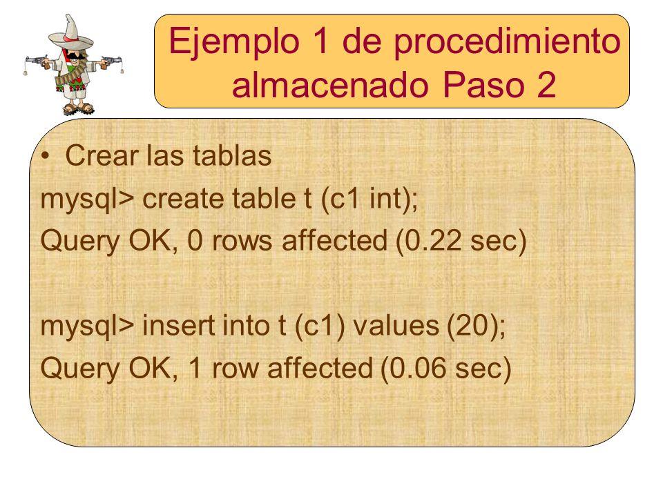 Ejemplo 1 de procedimiento almacenado Paso 2 Crear las tablas mysql> create table t (c1 int); Query OK, 0 rows affected (0.22 sec) mysql> insert into