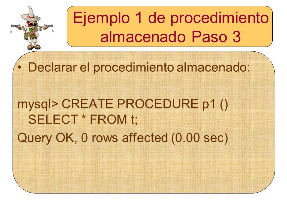 Ejemplo 1 de procedimiento almacenado Paso 3 Declarar el procedimiento almacenado: mysql> CREATE PROCEDURE p1 () SELECT * FROM t; Query OK, 0 rows aff