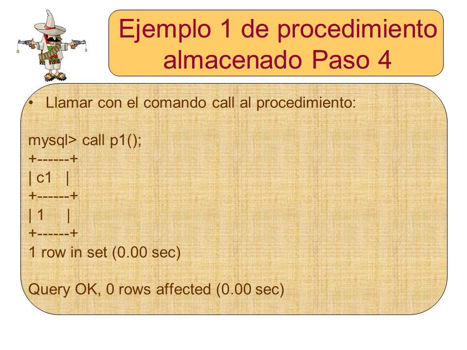 Ejemplo 1 de procedimiento almacenado Paso 4 Llamar con el comando call al procedimiento: mysql> call p1(); +------+ | c1 | +------+ | 1 | +------+ 1