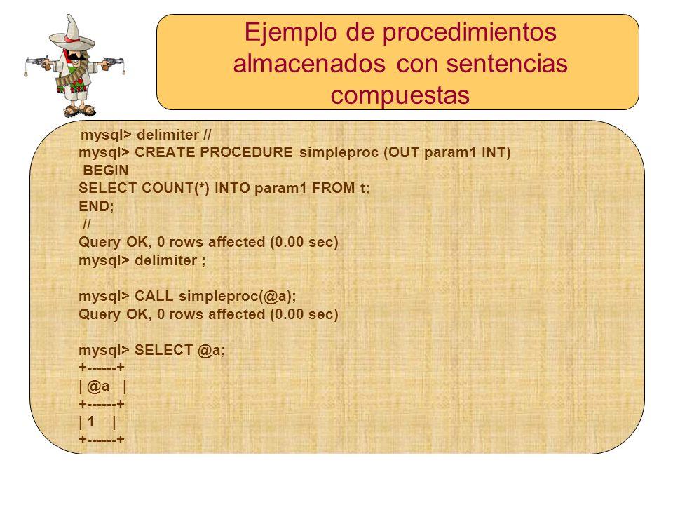 Ejemplo de procedimientos almacenados con sentencias compuestas mysql> delimiter // mysql> CREATE PROCEDURE simpleproc (OUT param1 INT) BEGIN SELECT C