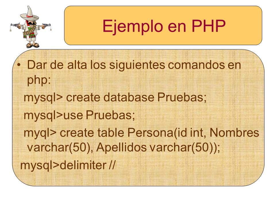Ejemplo en PHP Dar de alta los siguientes comandos en php: mysql> create database Pruebas; mysql>use Pruebas; myql> create table Persona(id int, Nombr