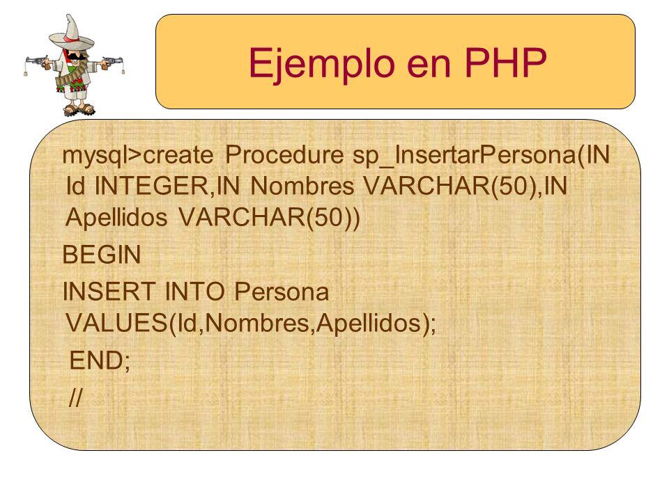Ejemplo en PHP mysql>create Procedure sp_InsertarPersona(IN Id INTEGER,IN Nombres VARCHAR(50),IN Apellidos VARCHAR(50)) BEGIN INSERT INTO Persona VALU