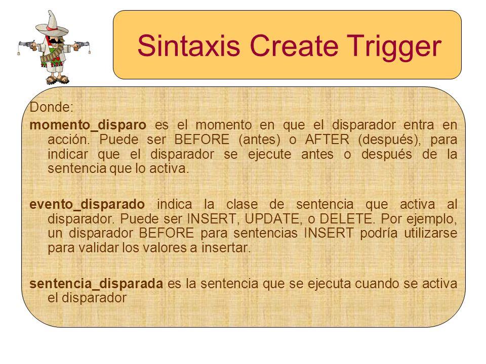 Sintaxis Create Trigger Donde: momento_disparo es el momento en que el disparador entra en acción. Puede ser BEFORE (antes) o AFTER (después), para in