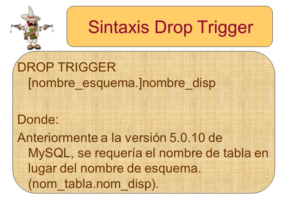 Sintaxis Drop Trigger DROP TRIGGER [nombre_esquema.]nombre_disp Donde: Anteriormente a la versión 5.0.10 de MySQL, se requería el nombre de tabla en l