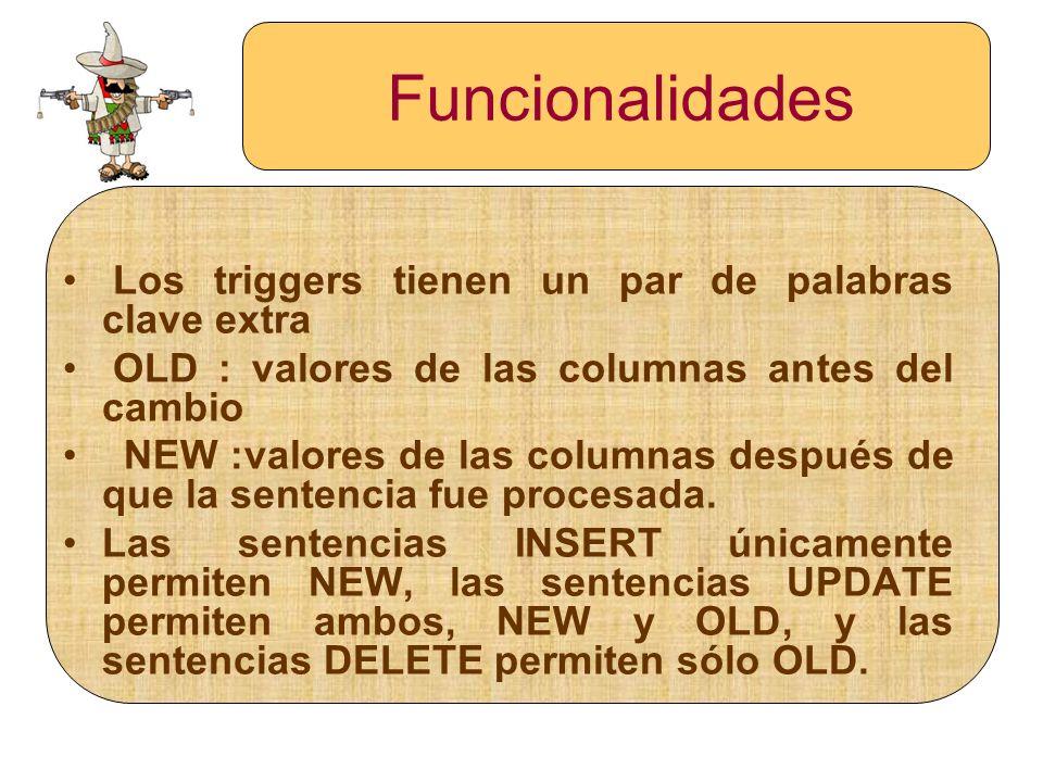 Funcionalidades Los triggers tienen un par de palabras clave extra OLD : valores de las columnas antes del cambio NEW :valores de las columnas después
