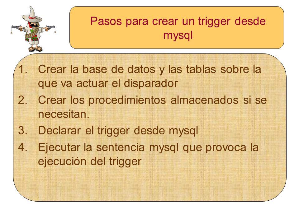Pasos para crear un trigger desde mysql 1.Crear la base de datos y las tablas sobre la que va actuar el disparador 2.Crear los procedimientos almacena