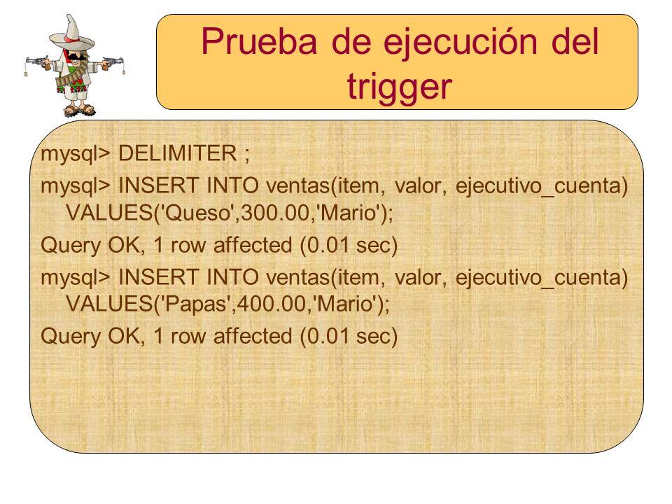 Prueba de ejecución del trigger mysql> DELIMITER ; mysql> INSERT INTO ventas(item, valor, ejecutivo_cuenta) VALUES('Queso',300.00,'Mario'); Query OK,