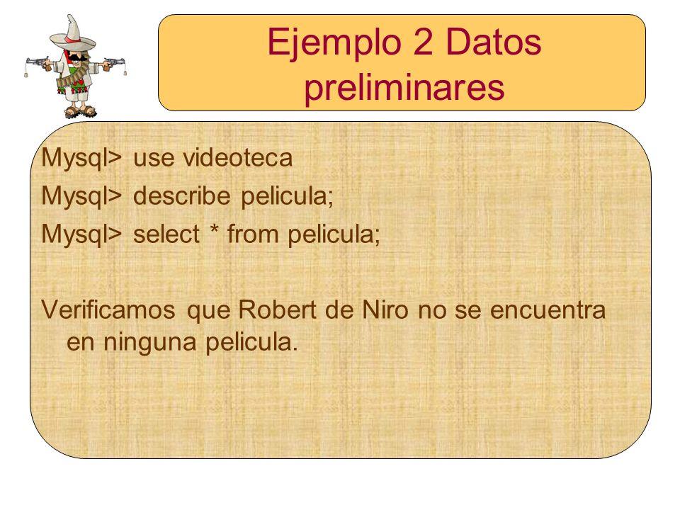 Ejemplo 2 Datos preliminares Mysql> use videoteca Mysql> describe pelicula; Mysql> select * from pelicula; Verificamos que Robert de Niro no se encuen