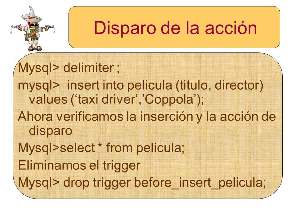 Disparo de la acción Mysql> delimiter ; mysql> insert into pelicula (titulo, director) values (taxi driver,Coppola); Ahora verificamos la inserción y