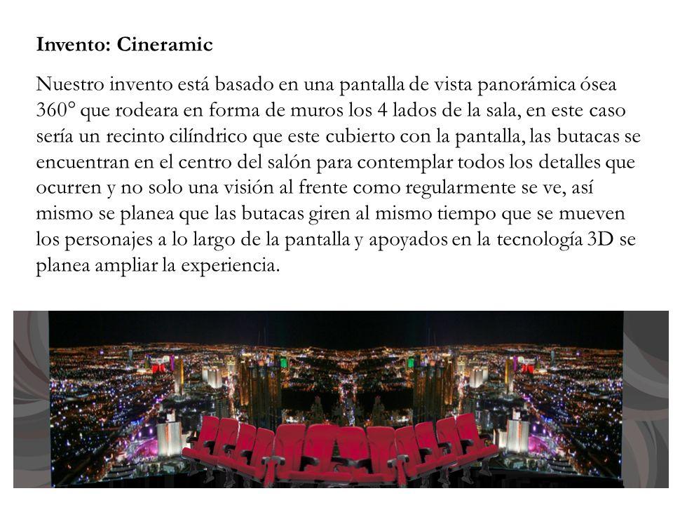 Invento: Cineramic Nuestro invento está basado en una pantalla de vista panorámica ósea 360° que rodeara en forma de muros los 4 lados de la sala, en