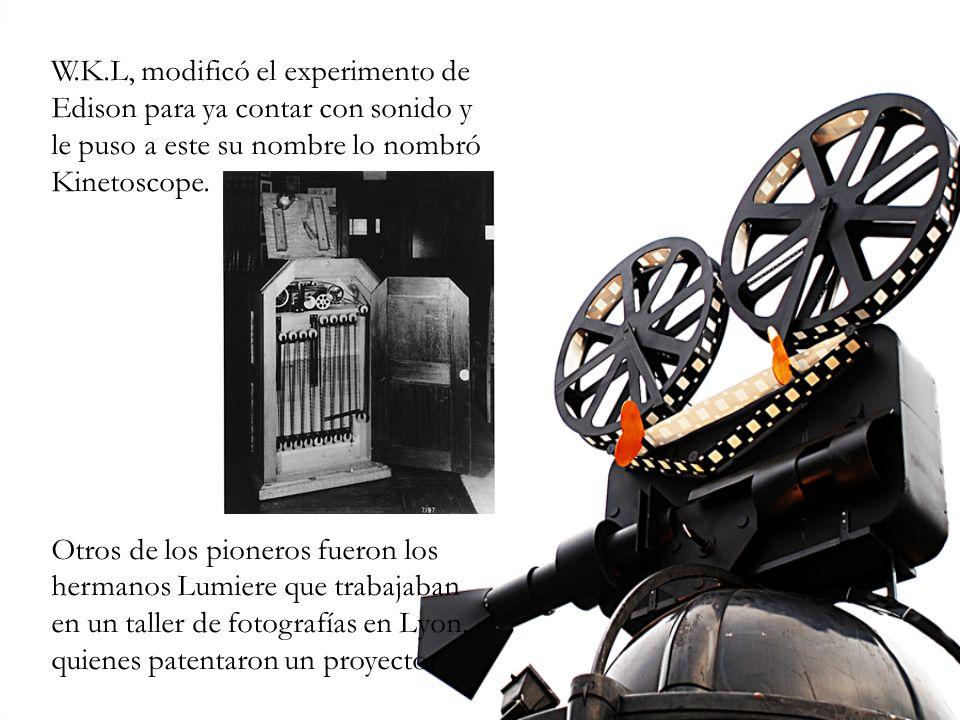 W.K.L, modificó el experimento de Edison para ya contar con sonido y le puso a este su nombre lo nombró Kinetoscope. Otros de los pioneros fueron los