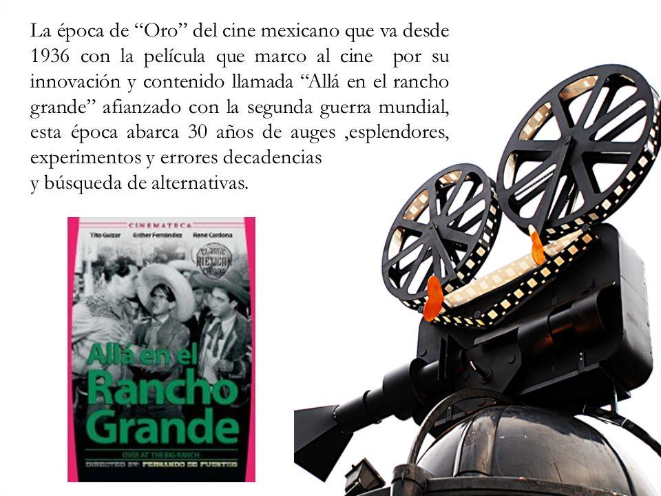 La época de Oro del cine mexicano que va desde 1936 con la película que marco al cine por su innovación y contenido llamada Allá en el rancho grande a