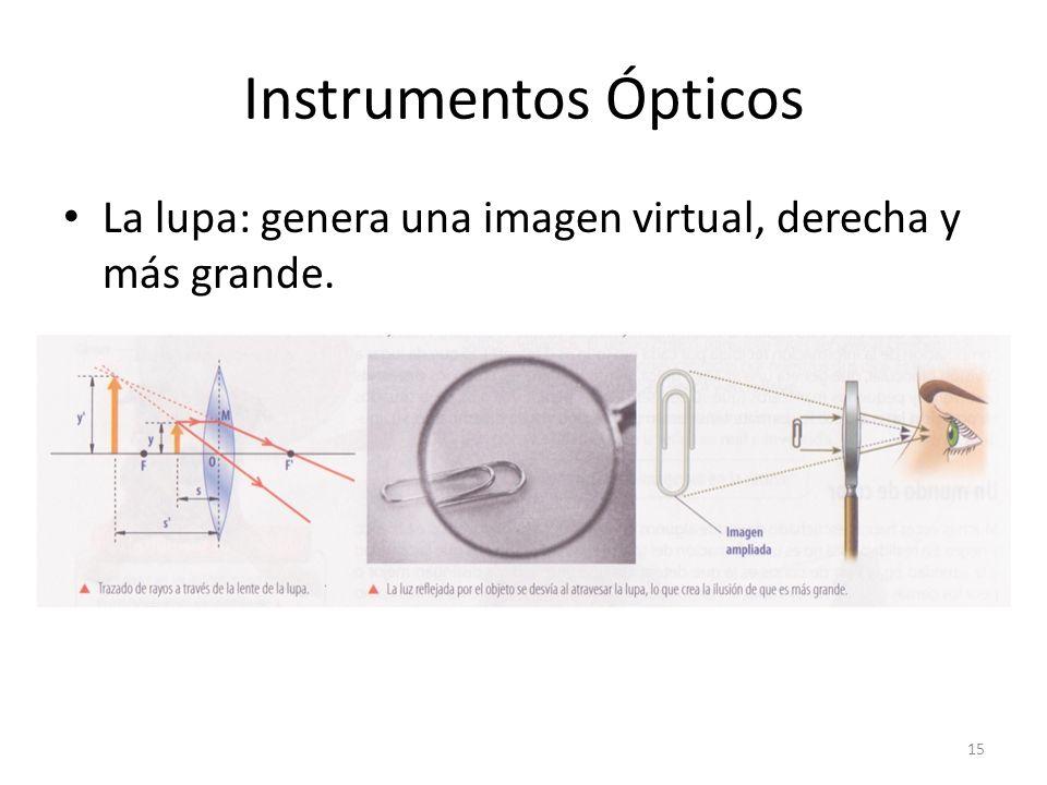 Instrumentos Ópticos La lupa: genera una imagen virtual, derecha y más grande. 15