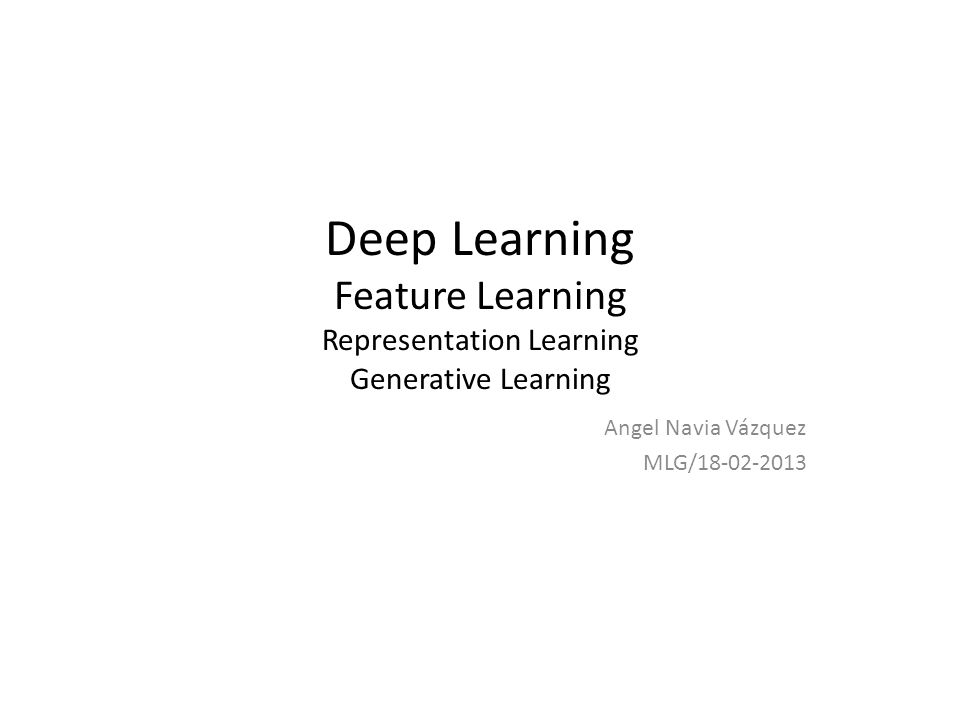Deep Learning Feature Learning Representation Learning Generative Learning Angel Navia Vázquez MLG/18-02-2013