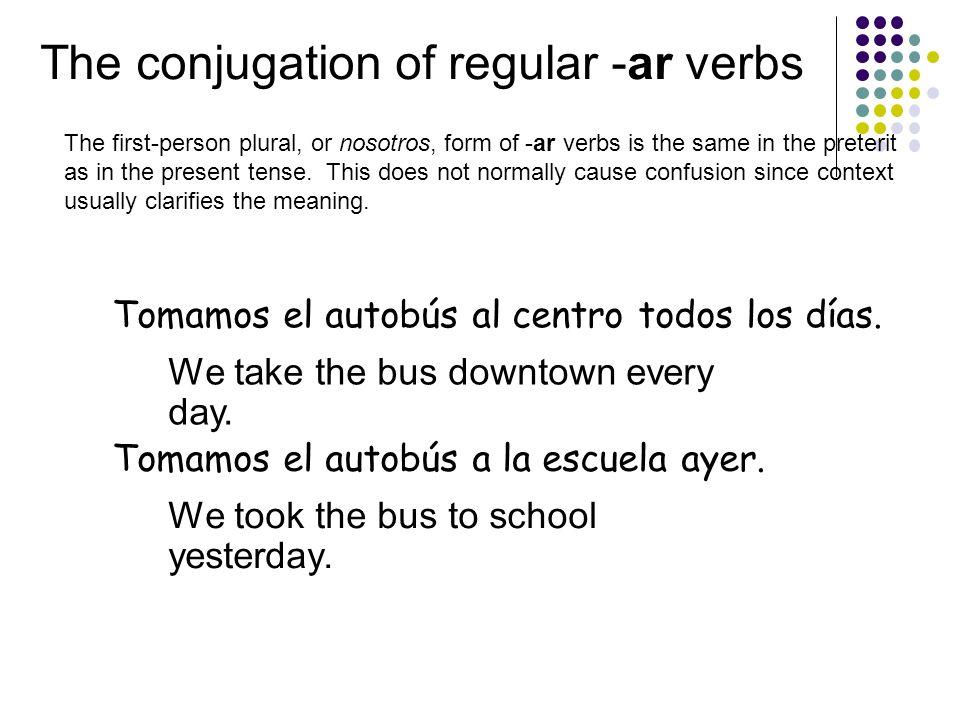 The conjugation of regular -ar verbs Tomamos el autobús al centro todos los días.