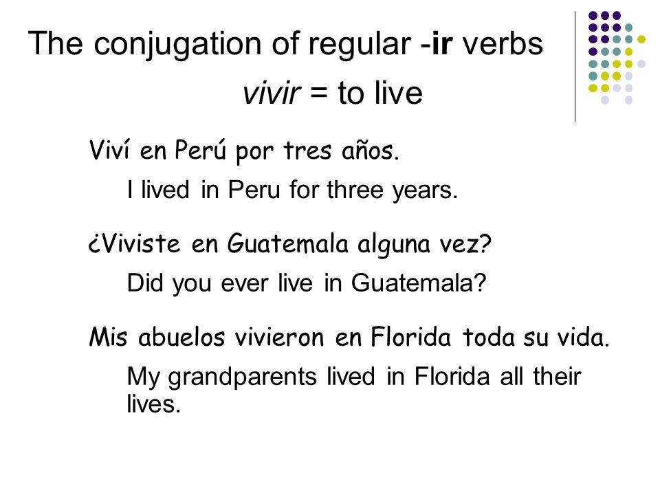 The conjugation of regular -ir verbs vivir = to live Viví en Perú por tres años.