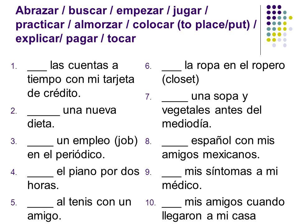 Abrazar / buscar / empezar / jugar / practicar / almorzar / colocar (to place/put) / explicar/ pagar / tocar 1.