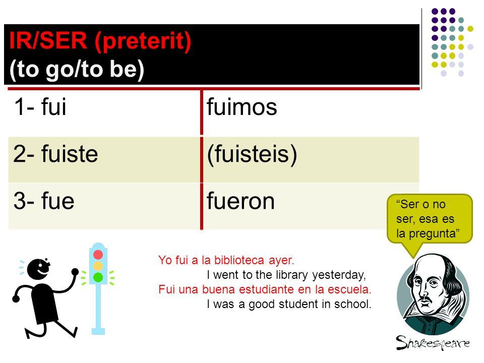 IR/SER (preterit) (to go/to be) 1- fuifuimos 2- fuiste(fuisteis) 3- fuefueron Ser o no ser, esa es la pregunta Yo fui a la biblioteca ayer.